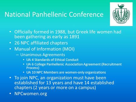 National Panhellenic Conference Officially formed in 1988, but Greek life women had been gathering as early as 1891 26 NPC affiliated chapters Manual of.