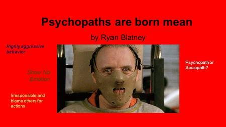 Psychopaths are born mean by Ryan Blatney Show No Emotion Irresponsible and blame others for actions Psychopath or Sociopath? Highly aggressive behavior.