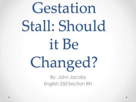 Gestation Stall: Should it Be Changed? By: John Jacobs English 250 Section RN.