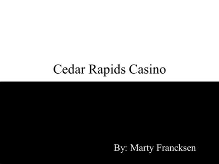 Cedar Rapids Casino By: Marty Francksen. Problem Local investor group wants to build a casino in Linn County. Other Iowa casino owners don't want a casino.
