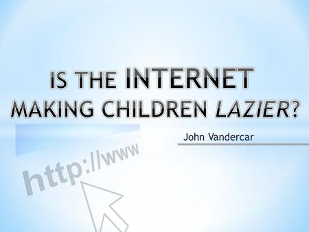 John Vandercar. The Internet has become a permanent part of daily life. How is this affecting grade school children? -Access -Emotional effects.