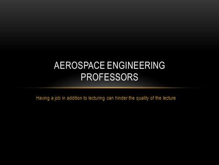 Having a job in addition to lecturing can hinder the quality of the lecture AEROSPACE ENGINEERING PROFESSORS.
