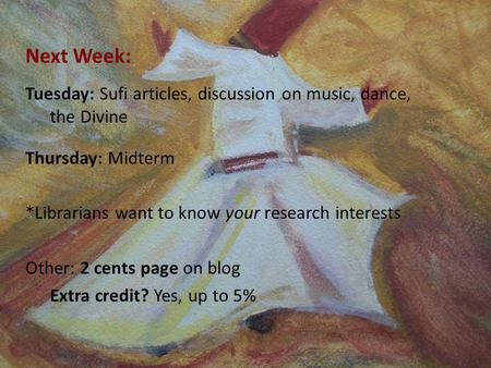Next Week: Tuesday: Sufi articles, discussion on music, dance, the Divine Thursday: Midterm *Librarians want to know your research interests Other: 2 cents.