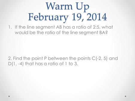 Warm Up February 19, 2014 If the line segment AB has a ratio of 2:5, what would be the ratio of the line segment BA? 2. Find the point P between the points.