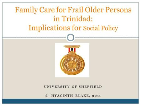 UNIVERSITY OF SHEFFIELD © HYACINTH BLAKE, 2011 Family Care for Frail Older Persons in Trinidad: Implications for Social Policy.