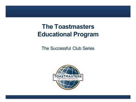 The Toastmasters Educational Program The Successful Club Series.