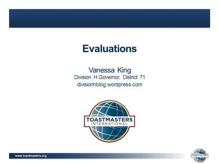 Www.toastmasters.org Evaluations Vanessa King Division H Governor, District 71 divisionhblog.wordpress.com.