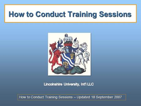 How to Conduct Training Sessions – Updated 18 September 2007 How to Conduct Training Sessions.