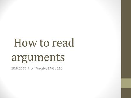 How to read arguments 10.8.2013 Prof. Kingsley ENGL 116.
