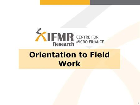 1 Orientation to Field Work. Why field work is necessary Why this orientation is necessary What NOT to do in the field What to do in the field Other field.