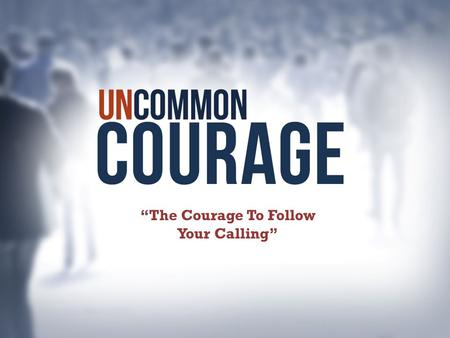"""The Courage To Follow Your Calling"". From one man he (God) made every nation of men, that they should inhabit the whole earth; and he determined the."
