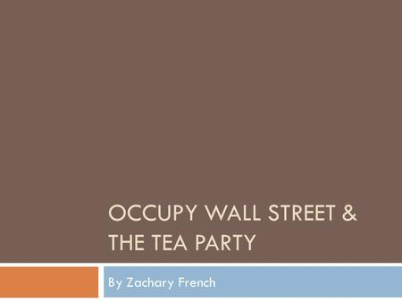 OCCUPY WALL STREET & THE TEA PARTY By Zachary French.
