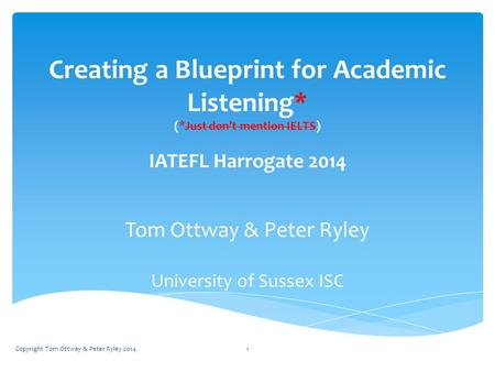 Creating a Blueprint for Academic Listening* (*Just don't mention IELTS) IATEFL Harrogate 2014 Tom Ottway & Peter Ryley University of Sussex ISC Copyright.