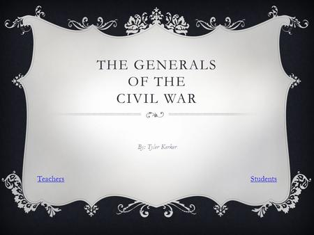 THE GENERALS OF THE CIVIL WAR By: Tyler Kerker Click Anywhere to Continue TeachersStudents.