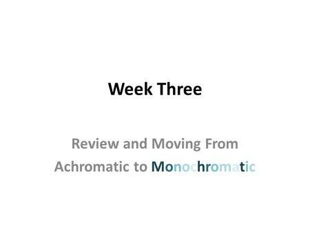 Week Three Review and Moving From Achromatic to Monochromatic.