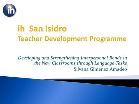 Developing and Strengthening Interpersonal Bonds in the New Classrooms through Language Tasks Silvana Giménez Amadeo.