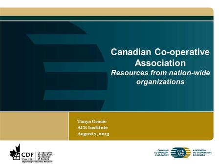 Canadian Co-operative Association Resources from nation-wide organizations Tanya Gracie ACE Institute August 7, 2013.