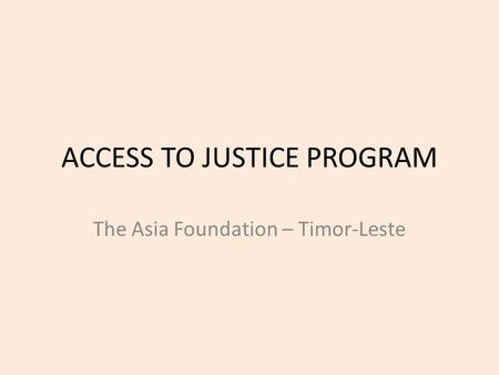 ACCESS TO JUSTICE PROGRAM The Asia Foundation – Timor-Leste.
