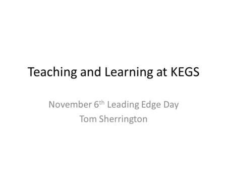 Teaching and Learning at KEGS November 6 th Leading Edge Day Tom Sherrington.