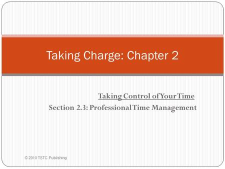 Taking Control of Your Time Section 2.3: Professional Time Management © 2010 TSTC Publishing Taking Charge: Chapter 2.