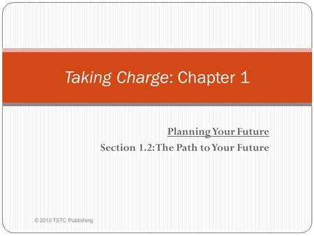 Planning Your Future Section 1.2: The Path to Your Future Taking Charge: Chapter 1 © 2010 TSTC Publishing.