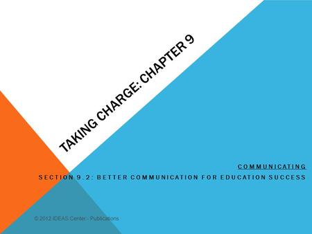 TAKING CHARGE: CHAPTER 9 COMMUNICATING SECTION 9.2: BETTER COMMUNICATION FOR EDUCATION SUCCESS © 2012 IDEAS Center - Publications.
