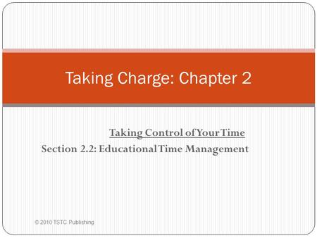 Taking Control of Your Time Section 2.2: Educational Time Management © 2010 TSTC Publishing Taking Charge: Chapter 2.