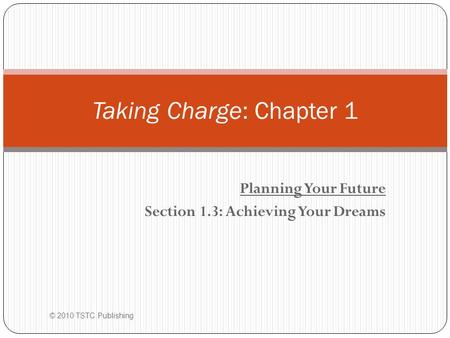Planning Your Future Section 1.3: Achieving Your Dreams Taking Charge: Chapter 1 © 2010 TSTC Publishing.