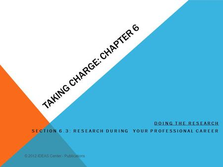 TAKING CHARGE: CHAPTER 6 DOING THE RESEARCH SECTION 6.3: RESEARCH DURING YOUR PROFESSIONAL CAREER © 2012 IDEAS Center - Publications.