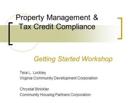 Property Management & Tax Credit Compliance Getting Started Workshop Tera L. Lockley Virginia Community Development Corporation Chrystal Strickler Community.