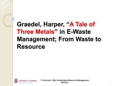 "Graedel, Harper, ""A Tale of Three Metals"" in E-Waste Management; From Waste to Resource T. Connolly - MSc Sustainable Resource Management 2013/14 1."