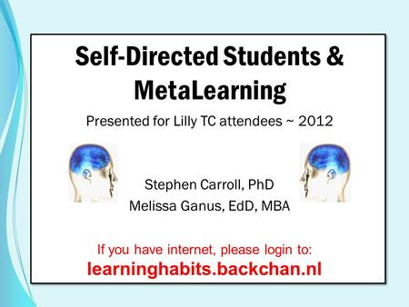 Self-Directed Students & MetaLearning Presented for Lilly TC attendees ~ 2012 Stephen Carroll, PhD Melissa Ganus, EdD, MBA If you have internet, please.