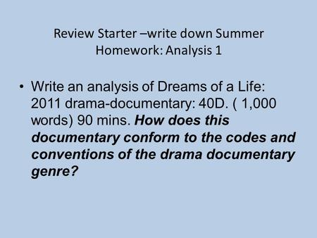Review Starter –write down Summer Homework: Analysis 1 Write an analysis of Dreams of a Life: 2011 drama-documentary: 40D. ( 1,000 words) 90 mins. How.