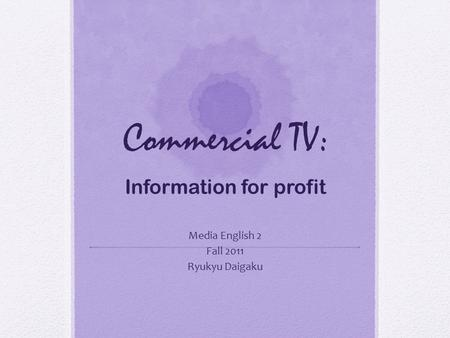 Commercial TV: Information for profit Media English 2 Fall 2011 Ryukyu Daigaku.