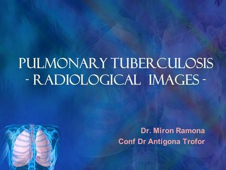PULMONARY TUBERCULOSIS - RADIOLOGICAL IMAGES -