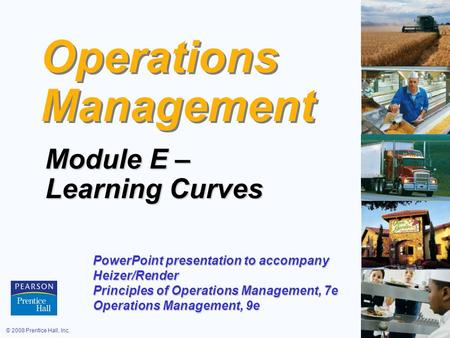 © 2008 Prentice Hall, Inc.E – 1 Operations Management Module E – Learning Curves PowerPoint presentation to accompany Heizer/Render Principles of Operations.