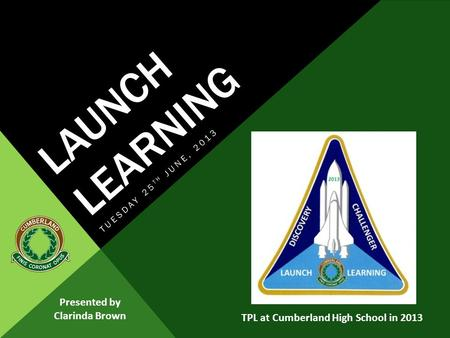 LAUNCH LEARNING TUESDAY 25 TH JUNE, 2013 Presented by Clarinda Brown TPL at Cumberland High School in 2013.