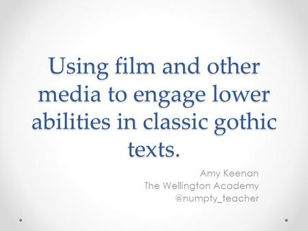 Using film and other media to engage lower abilities in classic gothic texts. Amy Keenan The Wellington