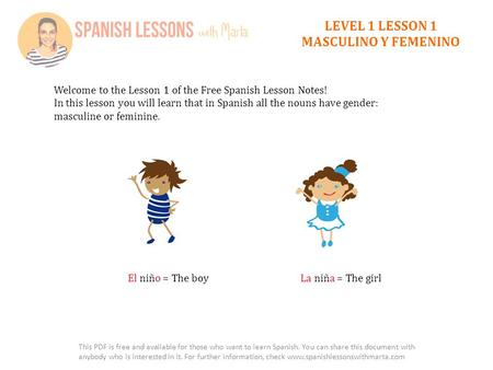 LEVEL 1 LESSON 1 MASCULINO Y FEMENINO Welcome to the Lesson 1 of the Free Spanish Lesson Notes! In this lesson you will learn that in Spanish all the nouns.