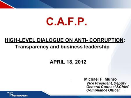1 C.A.F.P. HIGH-LEVEL DIALOGUE ON ANTI- CORRUPTION: Transparency and business leadership APRIL 18, 2012 Michael F. Munro Vice President, Deputy General.