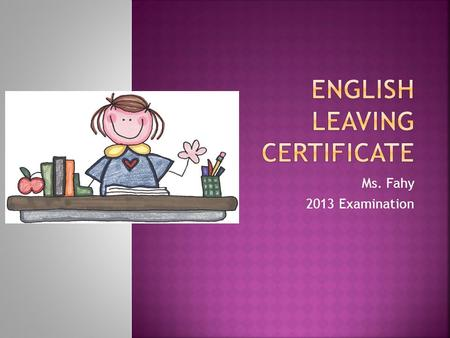 Ms. Fahy 2013 Examination.  Understand the structure of the examinations.  Identify the areas covered in each paper  Identify the texts for each of.