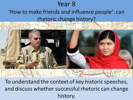 Year 8 'How to make friends and influence people': can rhetoric change history? To understand the context of key historic speeches, and discuss whether.