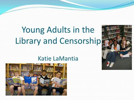 Young Adults in the Library and Censorship Katie LaMantia.