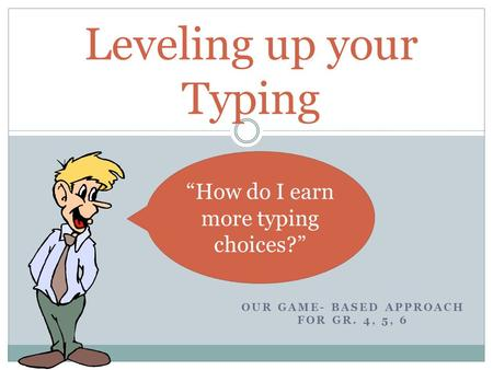 "OUR GAME- BASED APPROACH FOR GR. 4, 5, 6 Leveling up your Typing ""How do I earn more typing choices?"""