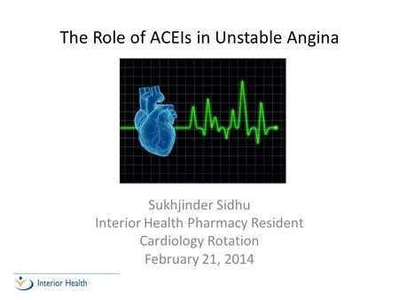 The Role of ACEIs in Unstable Angina Sukhjinder Sidhu Interior Health Pharmacy Resident Cardiology Rotation February 21, 2014.