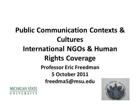 Public Communication Contexts & Cultures International NGOs & Human Rights Coverage Professor Eric Freedman 5 October 2011