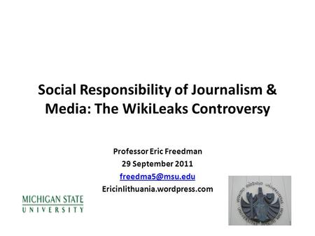 Social Responsibility of Journalism & Media: The WikiLeaks Controversy Professor Eric Freedman 29 September 2011 Ericinlithuania.wordpress.com.