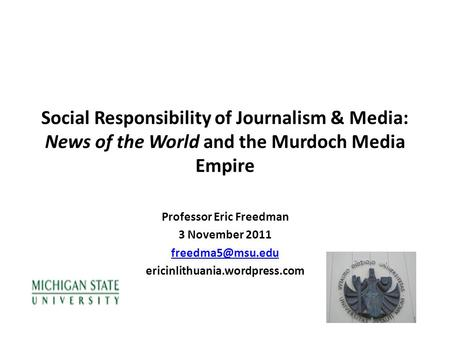 Social Responsibility of Journalism & Media: News of the World and the Murdoch Media Empire Professor Eric Freedman 3 November 2011 ericinlithuania.wordpress.com.