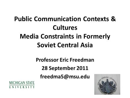 Public Communication Contexts & Cultures Media Constraints in Formerly Soviet Central Asia Professor Eric Freedman 28 September 2011