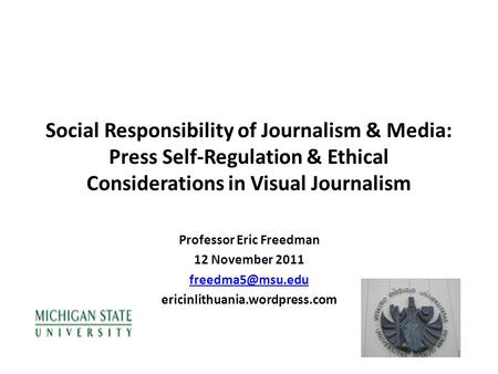 Social Responsibility of Journalism & Media: Press Self-Regulation & Ethical Considerations in Visual Journalism Professor Eric Freedman 12 November 2011.